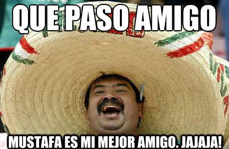 que paso amigo mustafa es mi mejor amigo. jajaja! - que paso amigo mustafa es mi mejor amigo. jajaja!  Merry mexican