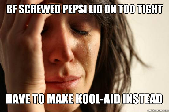 BF screwed pepsi lid on too tight Have to make kool-aid instead Caption 3 goes here - BF screwed pepsi lid on too tight Have to make kool-aid instead Caption 3 goes here  First World Problems