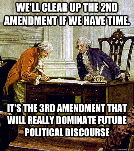 We'll clear up the 2nd amendment if we have time.  It's the 3rd amendment that will really dominate future political discourse