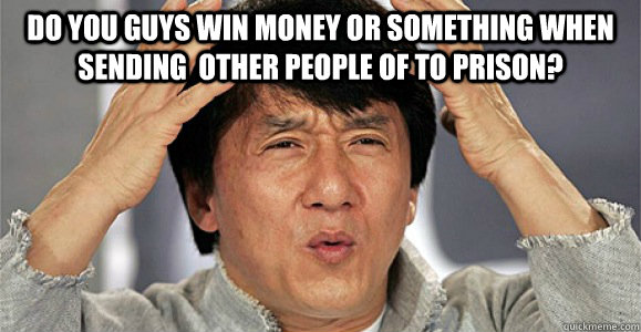 do you guys win money or something when sending  other people of to prison?  - do you guys win money or something when sending  other people of to prison?   Confused Jackie Chan