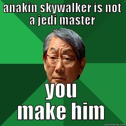 ANAKIN SKYWALKER IS NOT A JEDI MASTER YOU MAKE HIM High Expectations Asian Father