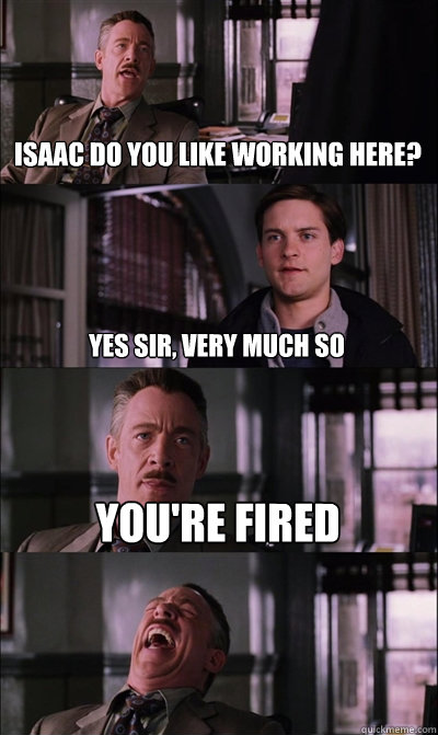 Isaac do you like working here? Yes sir, very much so You're fired  - Isaac do you like working here? Yes sir, very much so You're fired   JJ Jameson