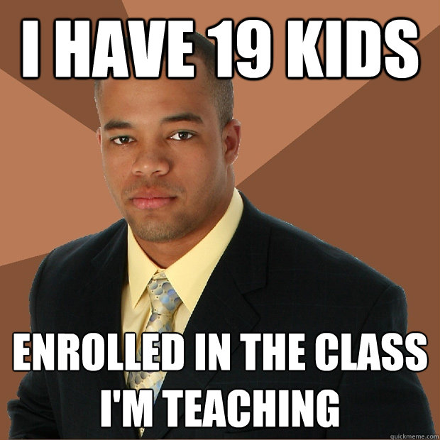 i have 19 kids enrolled in the class I'm teaching - i have 19 kids enrolled in the class I'm teaching  Successful Black Man