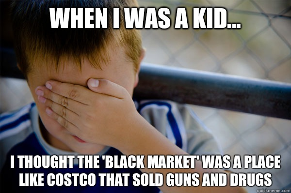When I was a kid... I thought the 'black market' was a place like Costco that sold guns and drugs