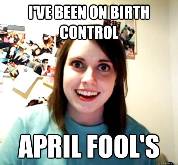 I've been on birth control  April fool's - I've been on birth control  April fool's  Misc