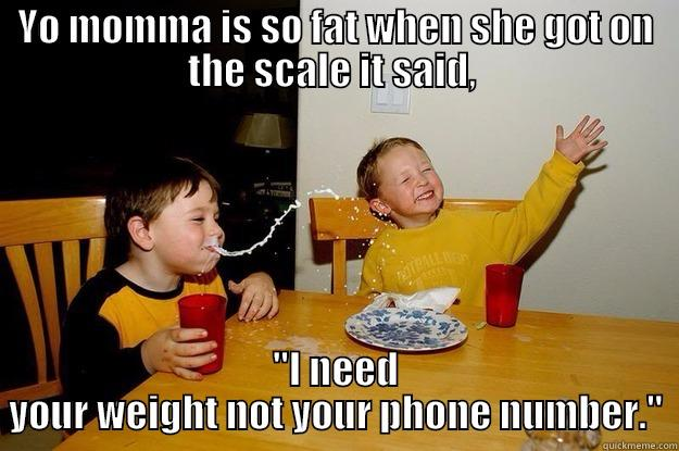 Fat ass - YO MOMMA IS SO FAT WHEN SHE GOT ON THE SCALE IT SAID,