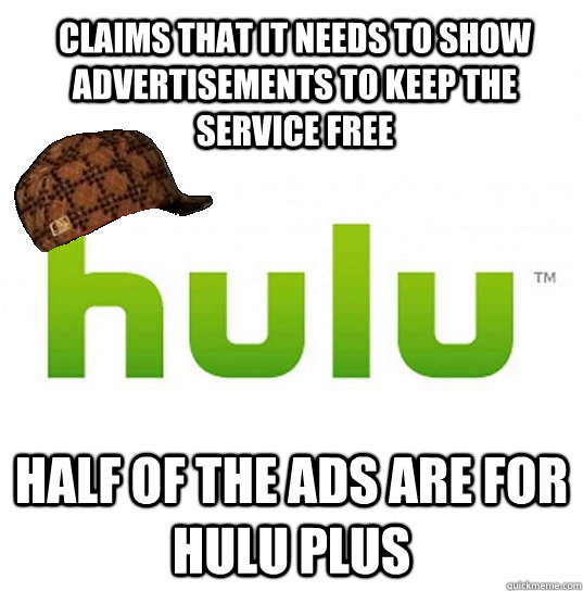 Claims that it needs to show advertisements to keep the service free Half of the ads are for Hulu Plus - Claims that it needs to show advertisements to keep the service free Half of the ads are for Hulu Plus  Scumbag Hulu
