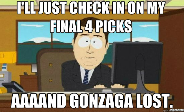 i'll just check in on my final 4 picks AAAAND gonzaga lost. - i'll just check in on my final 4 picks AAAAND gonzaga lost.  aaaand its gone