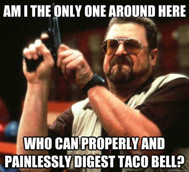 Am I the only one around here who can properly and painlessly digest Taco Bell?