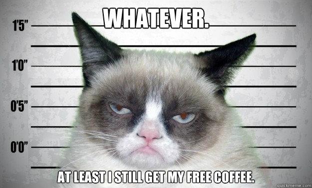 Whatever. At least I still get my free coffee. - Whatever. At least I still get my free coffee.  Jailed Grumpy Cat