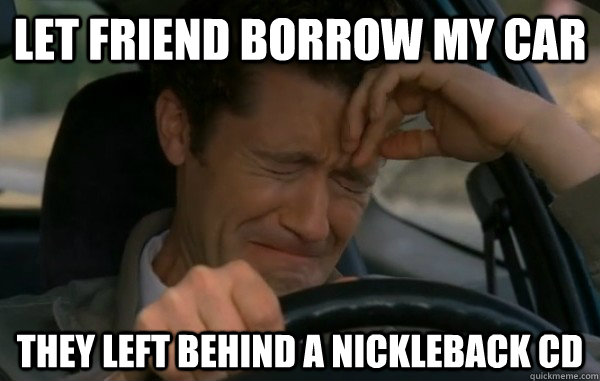 Let friend borrow my car They left behind a Nickleback CD