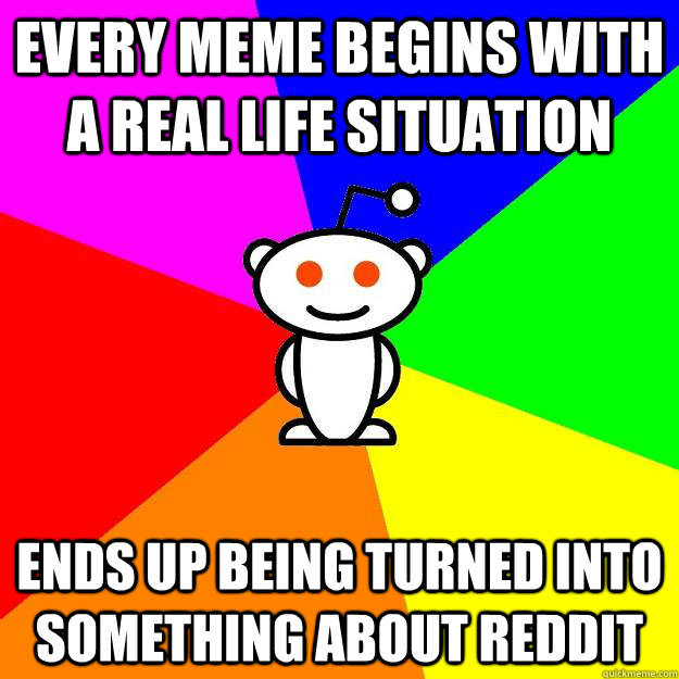 Every meme begins with a real life situation Ends up being turned into something about reddit - Every meme begins with a real life situation Ends up being turned into something about reddit  Reddit Alien