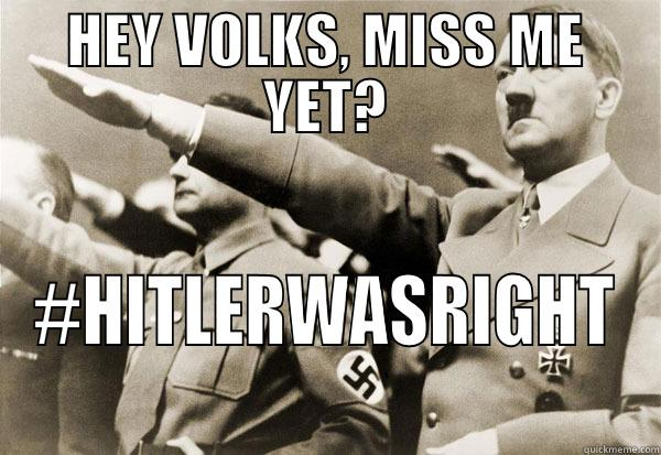 Hitler Was Right - HEY VOLKS, MISS ME YET? #HITLERWASRIGHT Misc