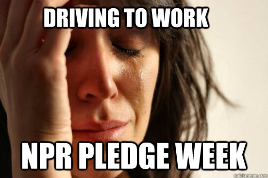 Driving to work npr pledge week - Driving to work npr pledge week  First World Problems