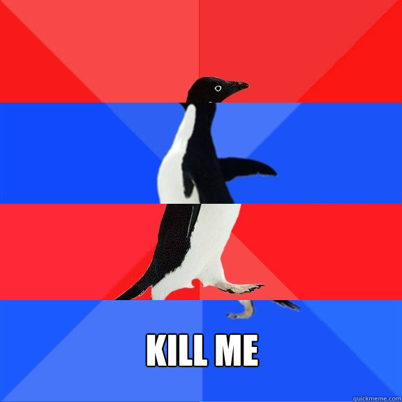 Kill me -    Kill me  Socially Awesome Awkward Awesome Awkward Penguin