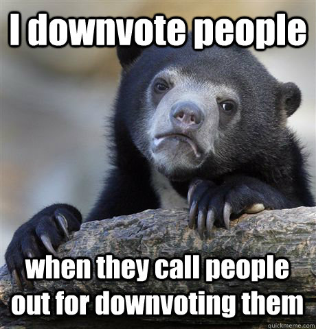 I downvote people when they call people out for downvoting them - I downvote people when they call people out for downvoting them  Confession Bear