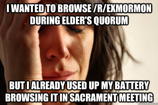 I wanted to browse /r/exmormon during Elder's Quorum But I already used up my battery browsing it in Sacrament Meeting - I wanted to browse /r/exmormon during Elder's Quorum But I already used up my battery browsing it in Sacrament Meeting  First World Problems