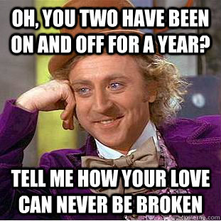 Oh, you two have been on and off for a year? tell me how your love can never be broken - Oh, you two have been on and off for a year? tell me how your love can never be broken  Condescending Wonka