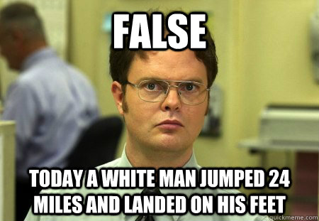 False today a white man jumped 24 miles and landed on his feet