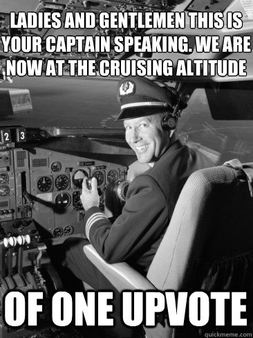 Ladies and gentlemen this is your captain speaking. we are now at the cruising altitude Of one upvote