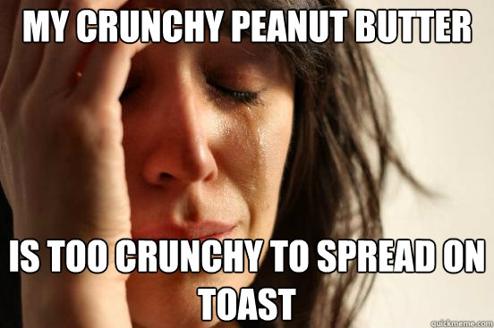 My crunchy peanut butter is too crunchy to spread on toast - My crunchy peanut butter is too crunchy to spread on toast  First World Problems
