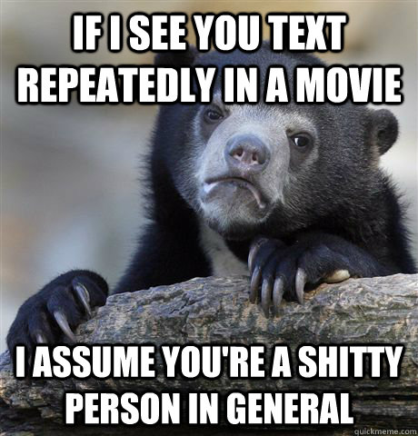 If I see you text repeatedly in a movie I assume you're a shitty person in general - If I see you text repeatedly in a movie I assume you're a shitty person in general  Confession Bear
