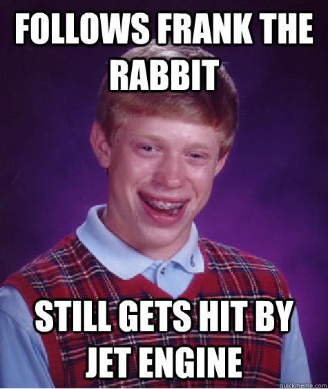Follows Frank the Rabbit Still gets hit by jet engine  Bad Luck Brian