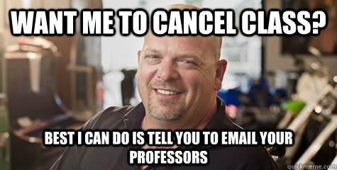 want me to cancel class? Best i can do is tell you to email your professors - want me to cancel class? Best i can do is tell you to email your professors  Rick from pawnstars