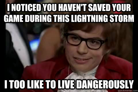 I noticed you haven't saved your game during this lightning storm i too like to live dangerously - I noticed you haven't saved your game during this lightning storm i too like to live dangerously  Dangerously - Austin Powers