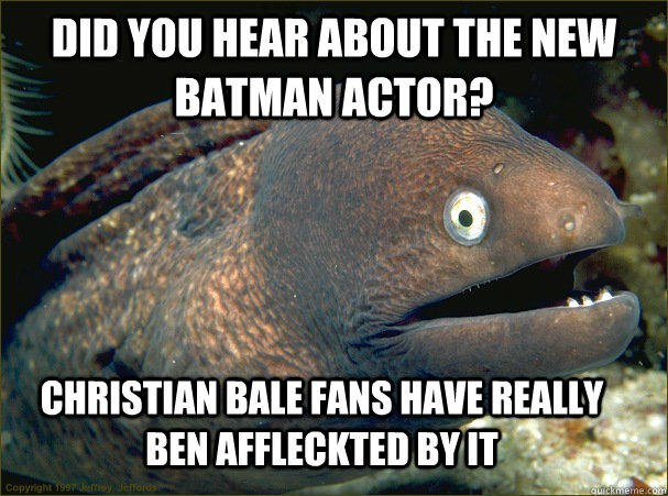 Did you hear about the new batman actor?  Christian Bale fans have really ben Affleckted by it  Bad Joke Eel