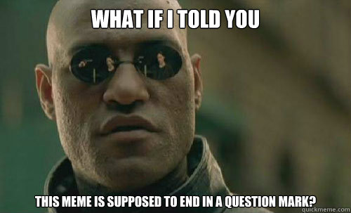 What if I told you this meme is supposed to end in a question mark?