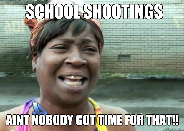SCHOOL SHOOTINGS AINT NOBODY GOT TIME FOR THAT!! - SCHOOL SHOOTINGS AINT NOBODY GOT TIME FOR THAT!!  Aint nobody got time for that