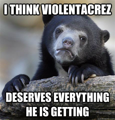 I think Violentacrez deserves everything he is getting - I think Violentacrez deserves everything he is getting  Confession Bear