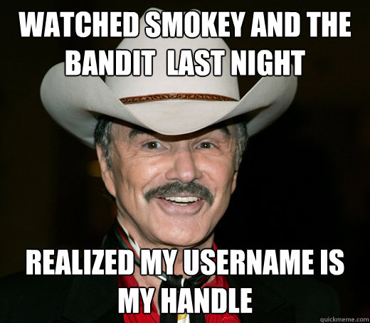 Watched Smokey And The Bandit Last Night Realized My Username Is My