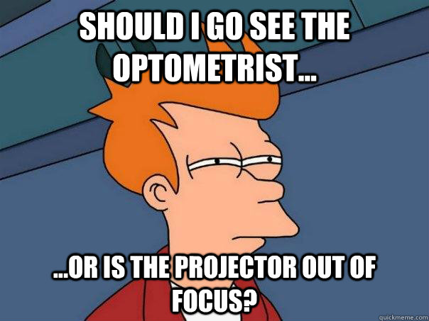 Should I go see the optometrist... ...or is the projector out of focus? - Should I go see the optometrist... ...or is the projector out of focus?  Futurama Fry