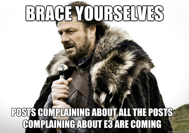 brace yourselves posts complaining about all the posts complaining about E3 are coming - brace yourselves posts complaining about all the posts complaining about E3 are coming  brace yourself the soccer updates are coming