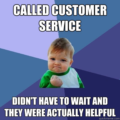 Called customer service Didn't have to wait and they were actually helpful - Called customer service Didn't have to wait and they were actually helpful  Success Kid