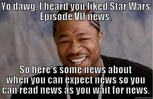 YO DAWG, I HEARD YOU LIKED STAR WARS EPISODE VII NEWS. SO HERE'S SOME NEWS ABOUT WHEN YOU CAN EXPECT NEWS SO YOU CAN READ NEWS AS YOU WAIT FOR NEWS. Misc