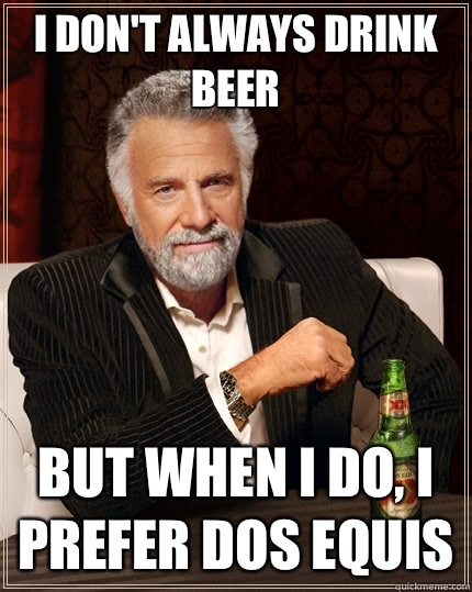 I don't always drink beer But when I do, I prefer Dos Equis - I don't always drink beer But when I do, I prefer Dos Equis  The Most Interesting Man In The World
