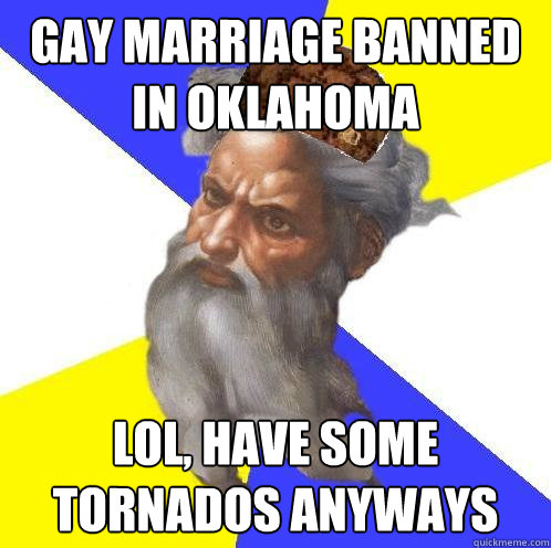 Gay marriage banned in Oklahoma Lol, have some tornados anyways
