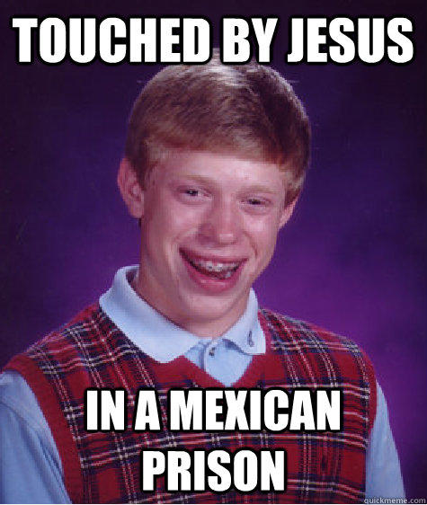 Touched by jesus in a mexican prison - Touched by jesus in a mexican prison  Bad Luck Brian