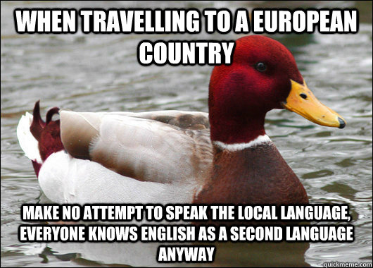 when travelling to a European country make no attempt to speak the local language, everyone knows English as a second language anyway - when travelling to a European country make no attempt to speak the local language, everyone knows English as a second language anyway  Malicious Advice Mallard