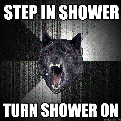 Step in shower turn shower on - Step in shower turn shower on  Insanity Wolf