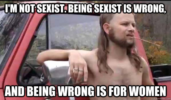 I'm not sexist. Being sexist is wrong, and being wrong is for women - I'm not sexist. Being sexist is wrong, and being wrong is for women  Almost Politically Correct Redneck