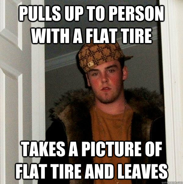 Pulls up to person with a flat tire Takes a picture of flat tire and leaves - Pulls up to person with a flat tire Takes a picture of flat tire and leaves  Scumbag Steve