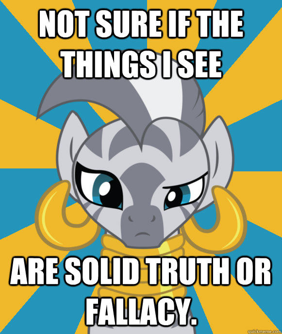 Not sure if the things I see are solid truth or fallacy.  Not sure if Zecora