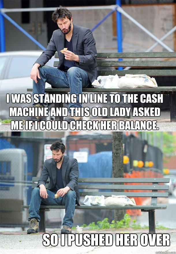 i was standing in line to the cash machine and this old lady asked me if i could check her balance. so i pushed her over  Sad Keanu