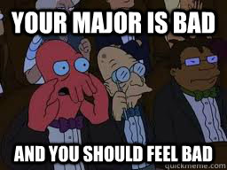 Your major is bad and you should feel bad - Your major is bad and you should feel bad  Zoidberg