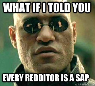 what if i told you Every Redditor is a SAP - what if i told you Every Redditor is a SAP  Matrix Morpheus