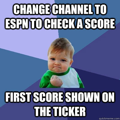 change channel to espn to check a score first score shown on the ticker - change channel to espn to check a score first score shown on the ticker  Success Kid